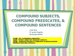 COMPOUND SUBJECTS COMPOUND PREDICATES COMPOUND SENTENCES Jenn Roy