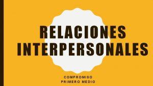RELACIONES INTERPERSONALES COMPROMISO PRIMERO MEDIO SEMANA 3 Objetivo