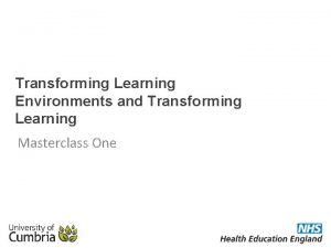 Transforming Learning Environments and Transforming Learning Masterclass One