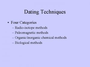 Dating Techniques Four Categories Radioisotope methods Paleomagnetic methods
