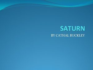 SATURN BY CATHAL BUCKLEY Saturn Introduction Saturn is