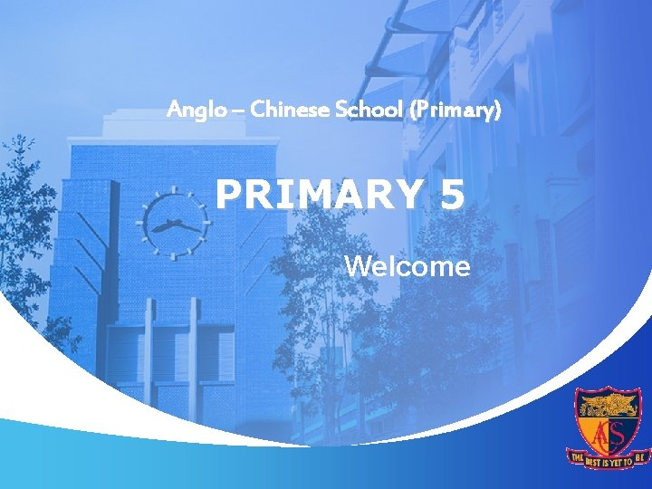 Anglo Chinese School Primary PRIMARY 5 Welcome PRIMARY