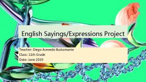 English SayingsExpressions Project Teacher Diego Acevedo Bustamante Class