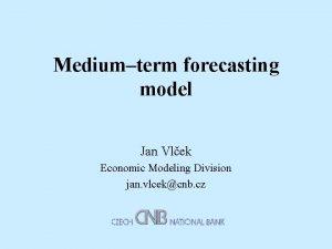 Mediumterm forecasting model Jan Vlek Economic Modeling Division