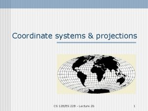 Coordinate systems projections CS 128ES 228 Lecture 2