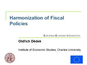 Harmonization of Fiscal Policies EUROPEAN ECONOMIC INTEGRATION Oldich