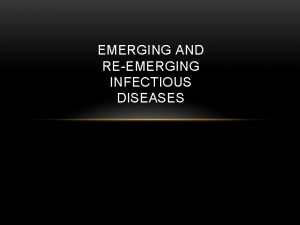 EMERGING AND REEMERGING INFECTIOUS DISEASES IMPORTANT TERMS Emerging