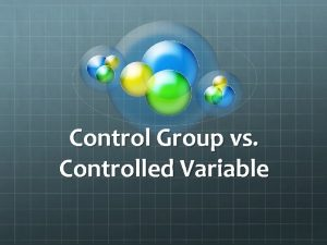 Control Group vs Controlled Variable Controlled Variable A