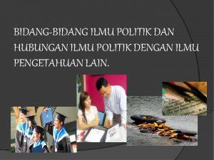 BIDANGBIDANG ILMU POLITIK DAN HUBUNGAN ILMU POLITIK DENGAN