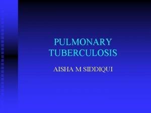 PULMONARY TUBERCULOSIS AISHA M SIDDIQUI PULMONARY TB n