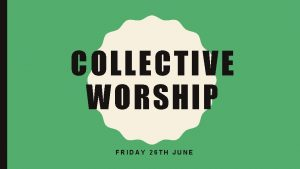 COLLECTIVE WORSHIP FRIDAY 26 TH JUNE Collective Worship