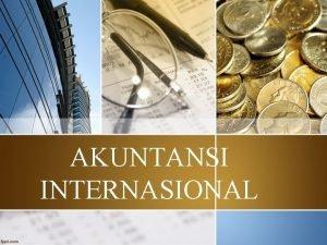 AKUNTANSI INTERNASIONAL Akuntansi internasonal Akuntansi yang memfokuskan issuesmasalah
