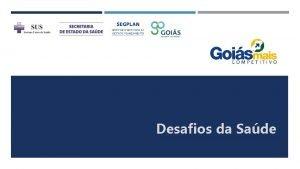 Desafios da Sade VISO GERAL DO PROGRAMA Gois