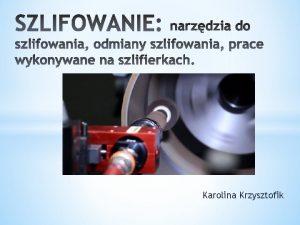 Karolina Krzysztofik Szlifowanie jest najbardziej rozpowszechnionym rodzajem obrbki