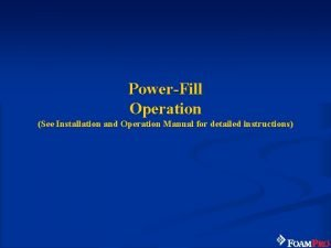 PowerFill Operation See Installation and Operation Manual for