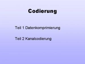 Codierung Teil 1 Datenkomprimierung Teil 2 Kanalcodierung Teil