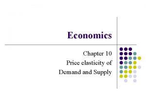 Economics Chapter 10 Price elasticity of Demand Supply