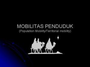 MOBILITAS PENDUDUK Population MobilityTerritorial mobility Mobilitas Penduduk adalah
