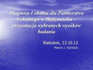 Diagnoza Lokalna dla Partnerstwa Lokalnego w Biaymstoku prezentacja
