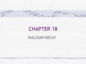 CHAPTER 18 NUCLEAR DECAY Nuclear Chemistry The study