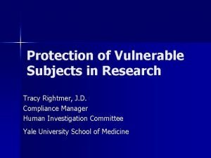 Protection of Vulnerable Subjects in Research Tracy Rightmer