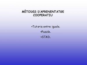 MTODES DAPRENENTATGE COOPERATIU Tutoria entre iguals Puzzle STAD