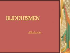 BUDDHISMEN stillhetens tro BUDDHISMEN Grundades 500 talet f