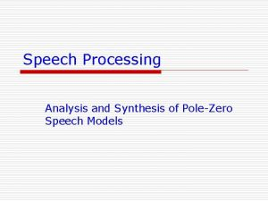 Speech Processing Analysis and Synthesis of PoleZero Speech