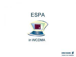 ESPA in WCDMA Agenda The where who and