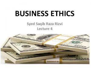 BUSINESS ETHICS Syed Saqib Raza Rizvi Lecture 4