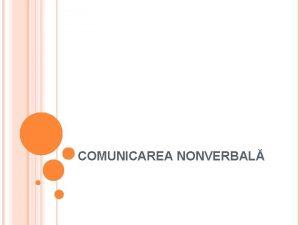 COMUNICAREA NONVERBAL Comunicarea nonverbal cuprinde cumulul de mesaje