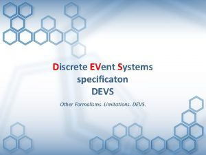 Discrete EVent Systems specificaton DEVS Other Formalisms Limitations