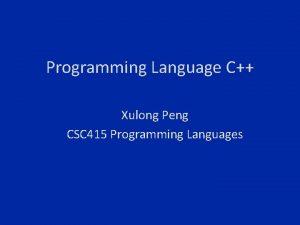 Programming Language C Xulong Peng CSC 415 Programming