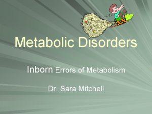Metabolic Disorders Inborn Errors of Metabolism Dr Sara