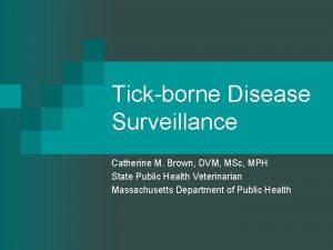 Tickborne Disease Surveillance Catherine M Brown DVM MSc