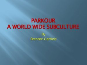 PARKOUR A WORLD WIDE SUBCULTURE By Brendan Canfield