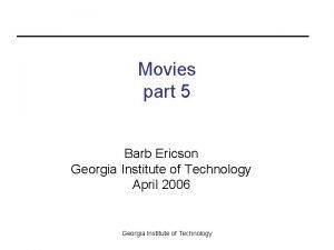 Movies part 5 Barb Ericson Georgia Institute of
