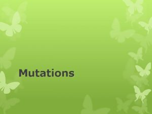 Mutations What Are Mutations Changes in the nucleotide