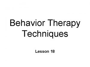 Behavior Therapy Techniques Lesson 18 Behavior Therapy Behavior