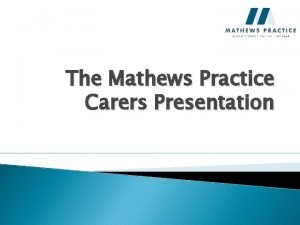 The Mathews Practice Carers Presentation What is a