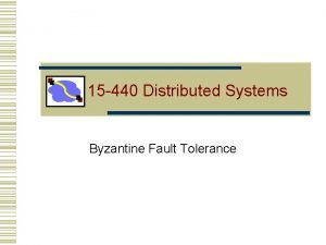 15 440 Distributed Systems Byzantine Fault Tolerance Fault
