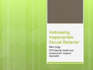 Addressing Inappropriate Sexual Behavior Mike Grigg DPS Mental