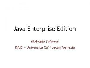 Java Enterprise Edition Gabriele Tolomei DAIS Universit Ca