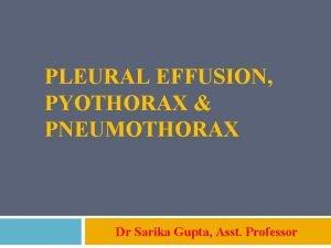 PLEURAL EFFUSION PYOTHORAX PNEUMOTHORAX Dr Sarika Gupta Asst