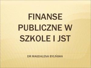 FINANSE PUBLICZNE W SZKOLE I JST DR MAGDALENA