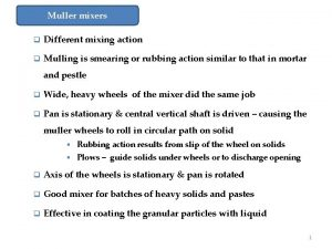 Muller mixers q Different mixing action q Mulling