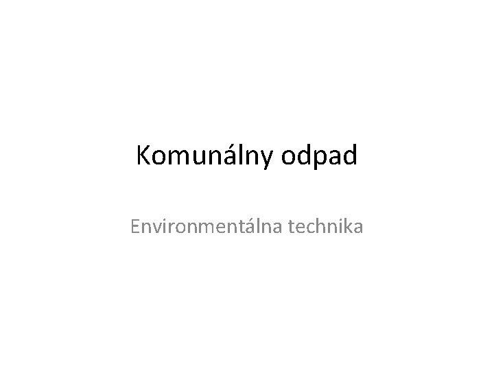 Komunlny odpad Environmentlna technika Komunlny odpad Pod pojmom