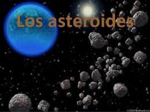 Los asteroides Qu son Los asteroides son pequeos