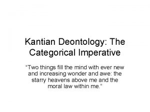 Kantian Deontology The Categorical Imperative Two things fill