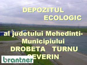 DEPOZITUL ECOLOGIC al judetului Mehedinti Municipiului DROBETA TURNU